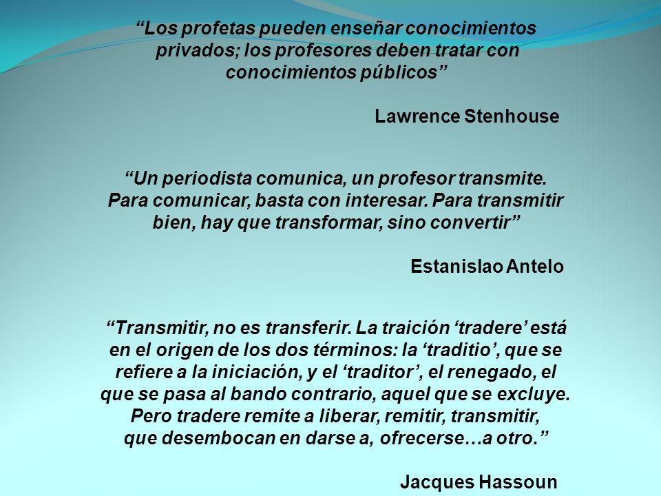 Los profetas pueden enseñar conocimientos privados; los profesores deben tratar con conocimientos públicos Lawrence Stenhouse Un periodista comunica, un profesor transmite.