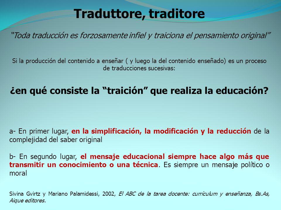 Traduttore, traditore Toda traducción es forzosamente infiel y traiciona el pensamiento original Si la producción del contenido a enseñar ( y luego la del contenido enseñado) es un proceso de traducciones sucesivas: ¿en qué consiste la traición que realiza la educación.