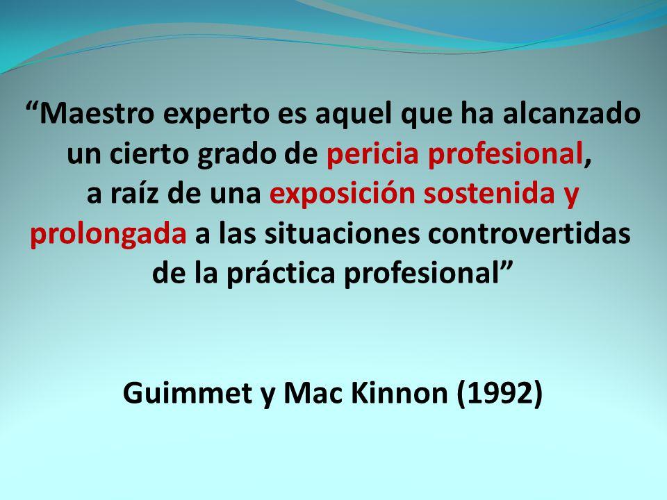 Maestro experto es aquel que ha alcanzado un cierto grado de pericia profesional, a raíz de una exposición sostenida y prolongada a las situaciones controvertidas de la práctica profesional Guimmet y Mac Kinnon (1992)