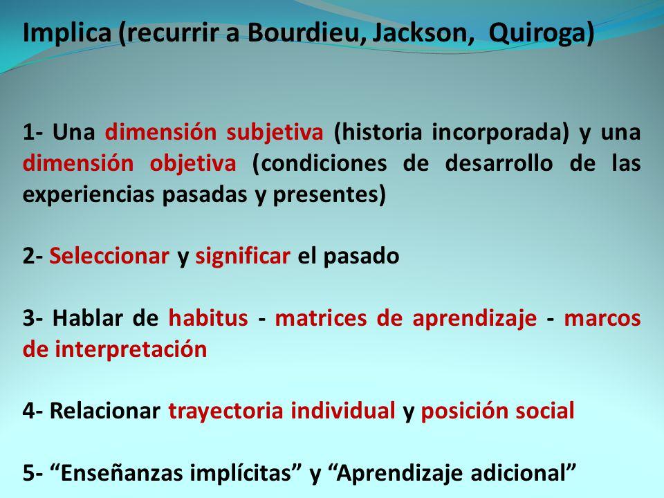 Implica (recurrir a Bourdieu, Jackson, Quiroga) 1- Una dimensión subjetiva (historia incorporada) y una dimensión objetiva (condiciones de desarrollo de las experiencias pasadas y presentes) 2- Seleccionar y significar el pasado 3- Hablar de habitus - matrices de aprendizaje - marcos de interpretación 4- Relacionar trayectoria individual y posición social 5- Enseñanzas implícitas y Aprendizaje adicional