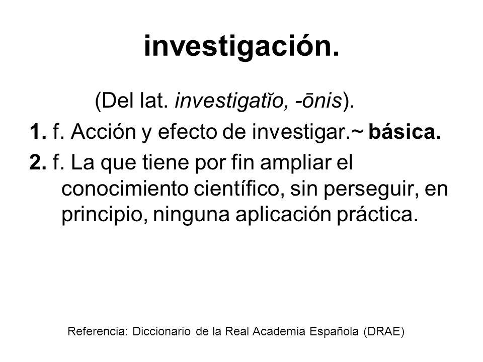 investigación. (Del lat. investigatĭo, -ōnis). 1. f. Acción y efecto de investigar.~ básica. 2. f. La que tiene por fin ampliar el conocimiento cientí