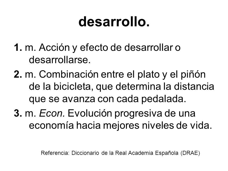 desarrollo. 1. m. Acción y efecto de desarrollar o desarrollarse. 2. m. Combinación entre el plato y el piñón de la bicicleta, que determina la distan