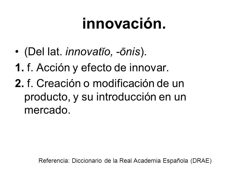 innovación. (Del lat. innovatĭo, -ōnis). 1. f. Acción y efecto de innovar. 2. f. Creación o modificación de un producto, y su introducción en un merca