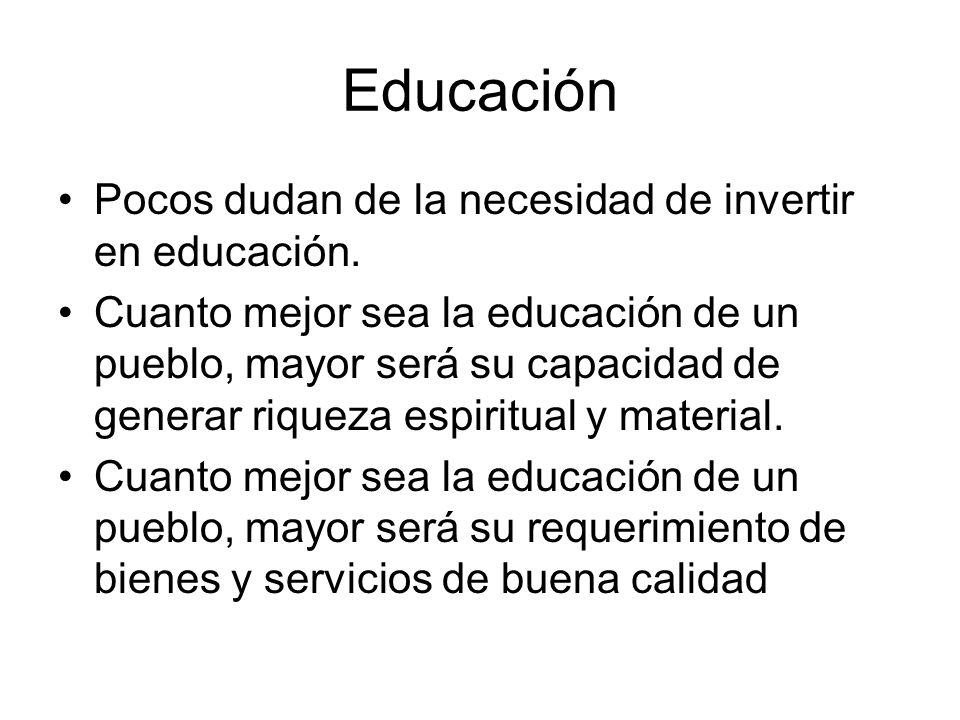 Educación Pocos dudan de la necesidad de invertir en educación. Cuanto mejor sea la educación de un pueblo, mayor será su capacidad de generar riqueza