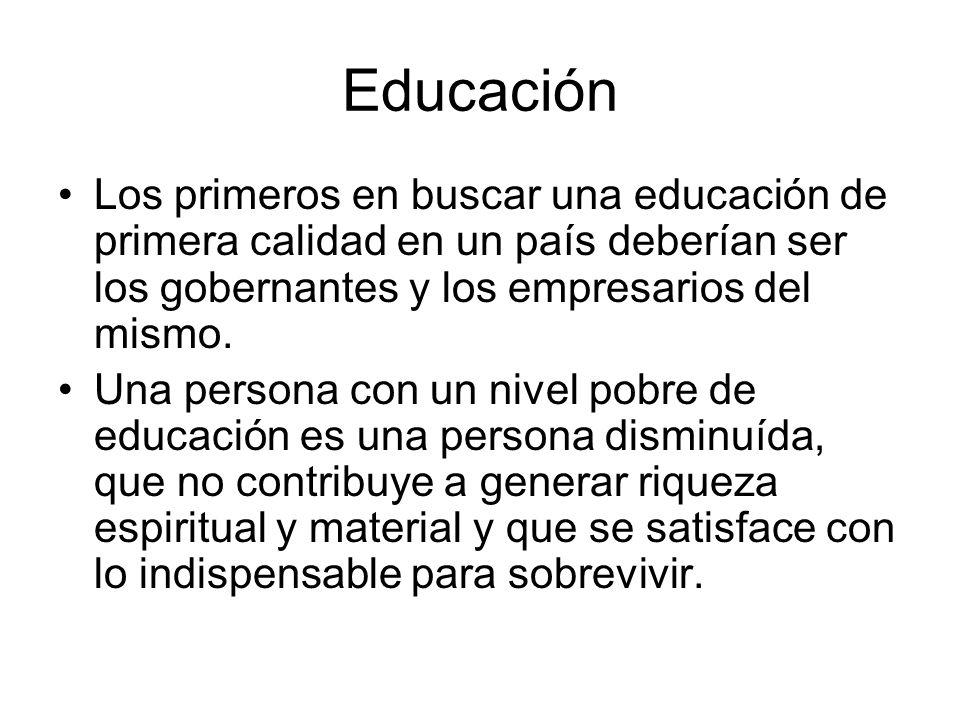 Educación Los primeros en buscar una educación de primera calidad en un país deberían ser los gobernantes y los empresarios del mismo. Una persona con