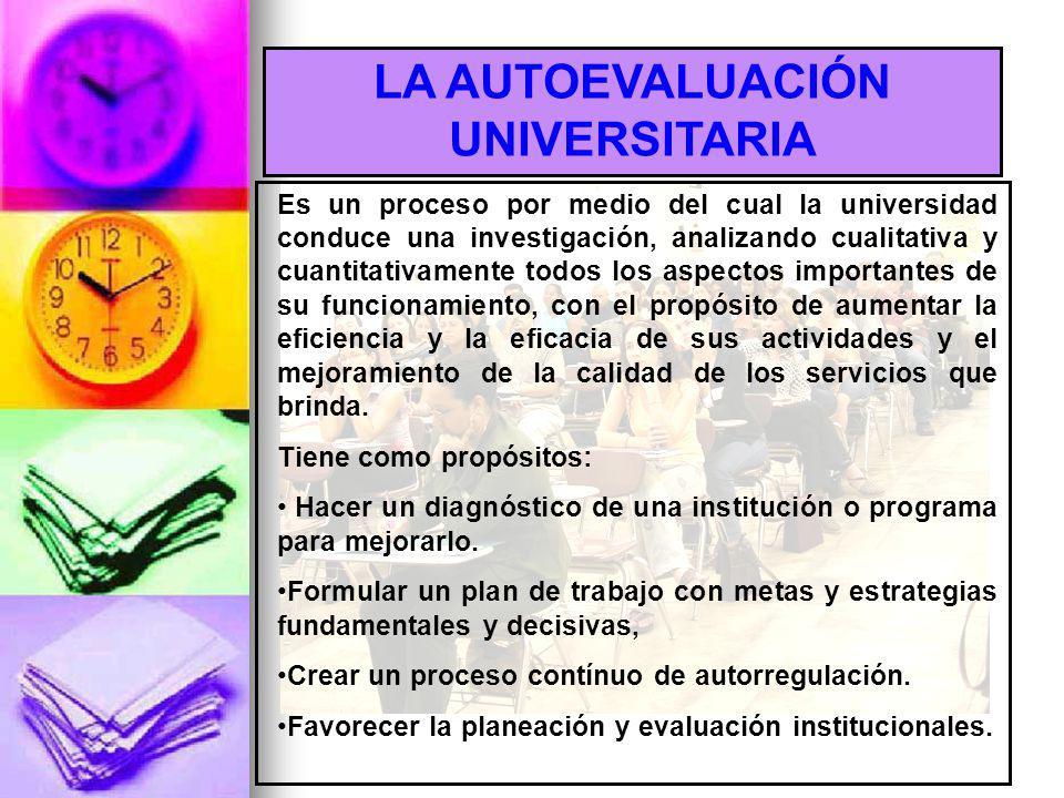 LA AUTOEVALUACIÓN UNIVERSITARIA Es un proceso por medio del cual la universidad conduce una investigación, analizando cualitativa y cuantitativamente todos los aspectos importantes de su funcionamiento, con el propósito de aumentar la eficiencia y la eficacia de sus actividades y el mejoramiento de la calidad de los servicios que brinda.
