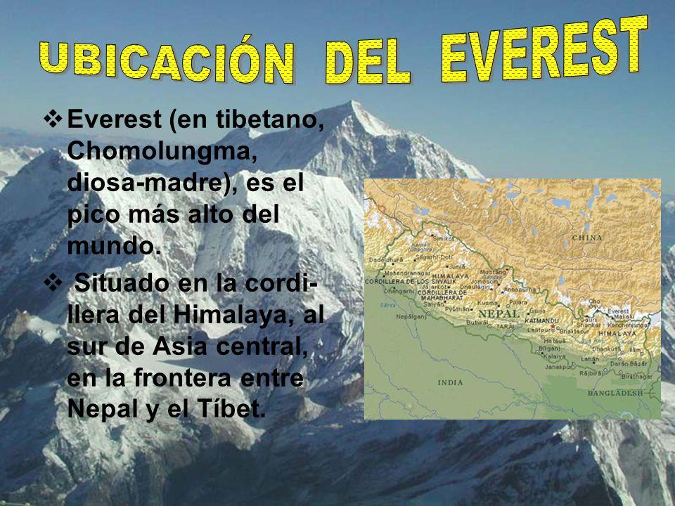 Everest (en tibetano, Chomolungma, diosa-madre), es el pico más alto del mundo. Situado en la cordi- llera del Himalaya, al sur de Asia central, en la