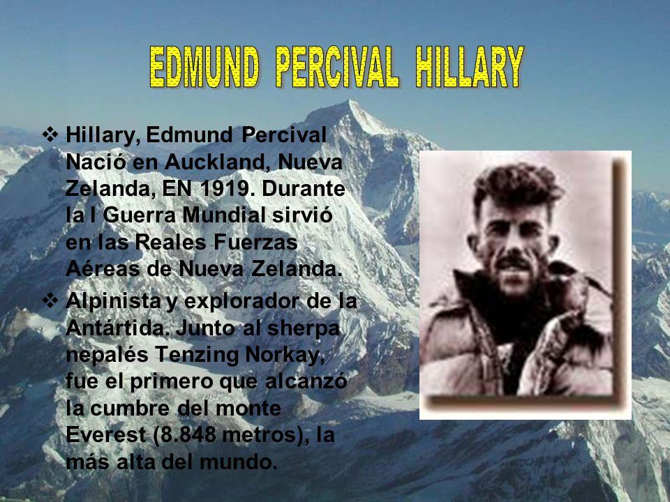 Hillary, Edmund Percival Nació en Auckland, Nueva Zelanda, EN 1919. Durante la I Guerra Mundial sirvió en las Reales Fuerzas Aéreas de Nueva Zelanda.