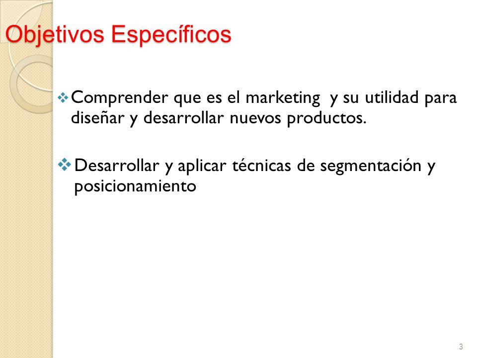 Objetivos Específicos Comprender que es el marketing y su utilidad para diseñar y desarrollar nuevos productos. Desarrollar y aplicar técnicas de segm