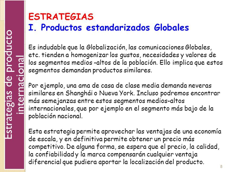 8 ESTRATEGIAS I. Productos estandarizados Globales Es indudable que la Globalización, las comunicaciones Globales, etc. tienden a homogenizar los gust