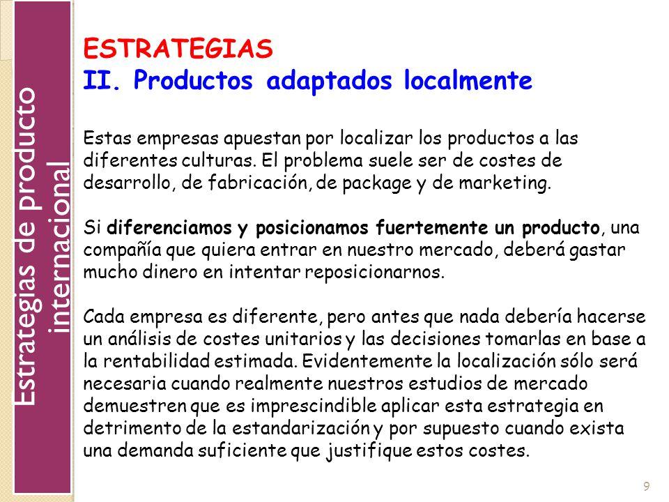 9 ESTRATEGIAS II. Productos adaptados localmente Estas empresas apuestan por localizar los productos a las diferentes culturas. El problema suele ser
