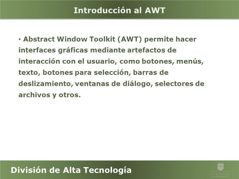 División de Alta Tecnología Objetivos Reconocer las bibliotecas de AWT y Swing de Java. Desarrollar aplicaciones con AWT y Swing.