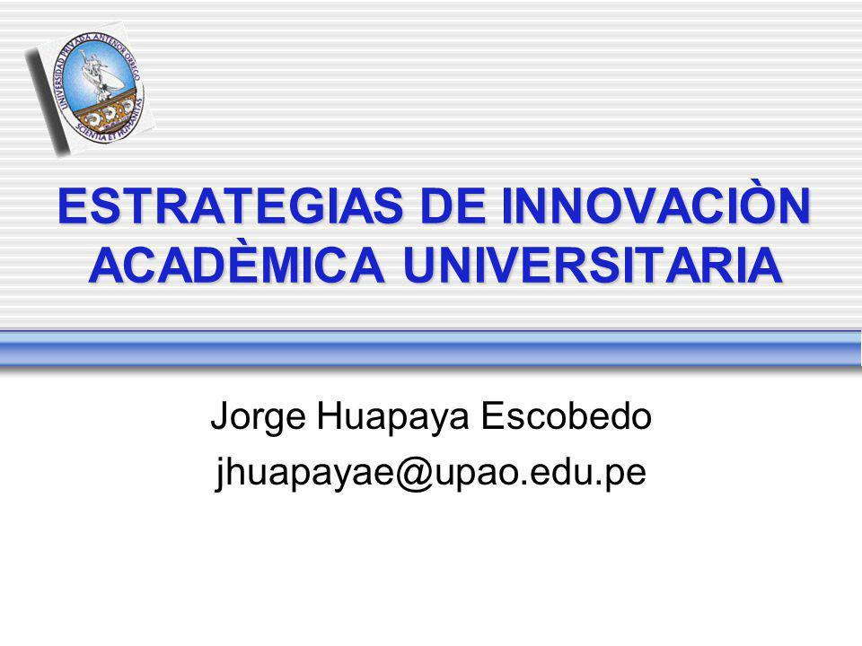 ESTRATEGIAS DE INNOVACIÒN ACADÈMICA UNIVERSITARIA Jorge Huapaya Escobedo jhuapayae@upao.edu.pe