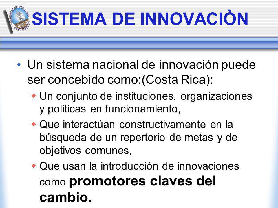 SISTEMA DE INNOVACIÒN Un sistema nacional de innovación puede ser concebido como:(Costa Rica): Un conjunto de instituciones, organizaciones y políticas en funcionamiento, Que interactúan constructivamente en la búsqueda de un repertorio de metas y de objetivos comunes, Que usan la introducción de innovaciones como promotores claves del cambio.