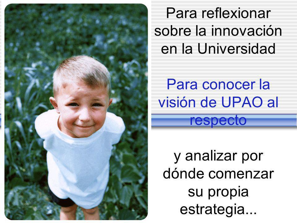 Para reflexionar sobre la innovación en la Universidad Para conocer la visión de UPAO al respecto y analizar por dónde comenzar su propia estrategia...