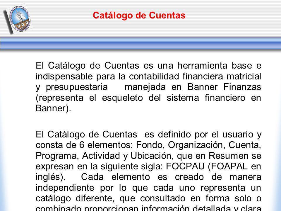 Catálogo de Cuentas El Catálogo de Cuentas es una herramienta base e indispensable para la contabilidad financiera matricial y presupuestaria manejada en Banner Finanzas (representa el esqueleto del sistema financiero en Banner).