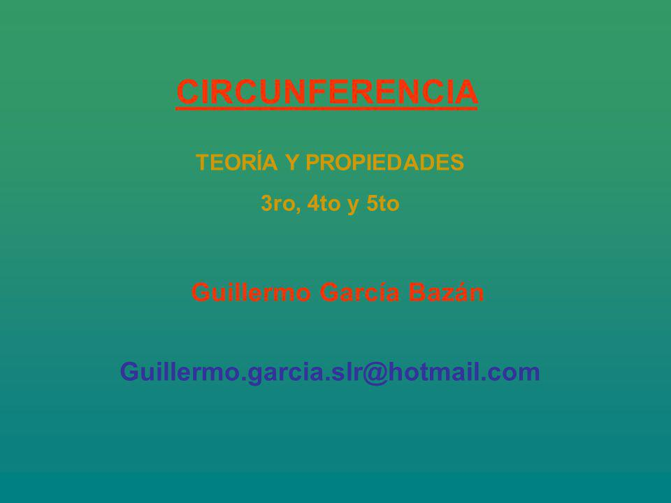 Guillermo García Bazán Guillermo.garcia.slr@hotmail.com CIRCUNFERENCIA TEORÍA Y PROPIEDADES 3ro, 4to y 5to