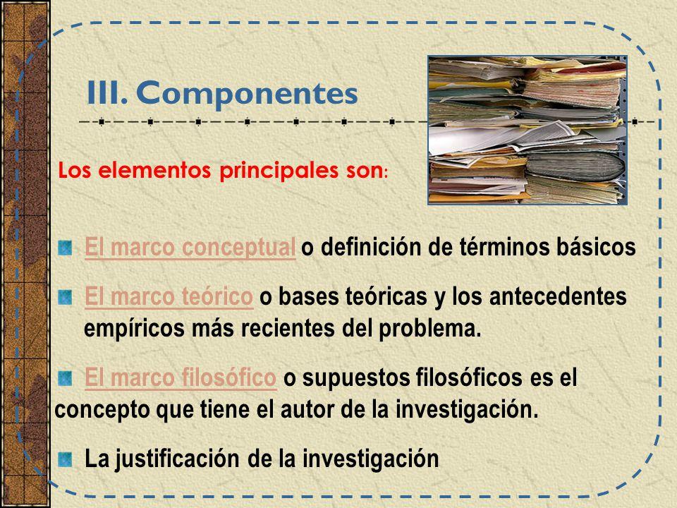 El marco conceptual o definición de términos básicos El marco teórico o bases teóricas y los antecedentes empíricos más recientes del problema.