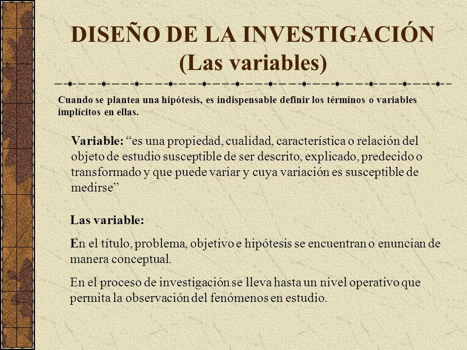 DISEÑO DE LA INVESTIGACIÓN (Las variables) Cuando se plantea una hipótesis, es indispensable definir los términos o variables implícitos en ellas.