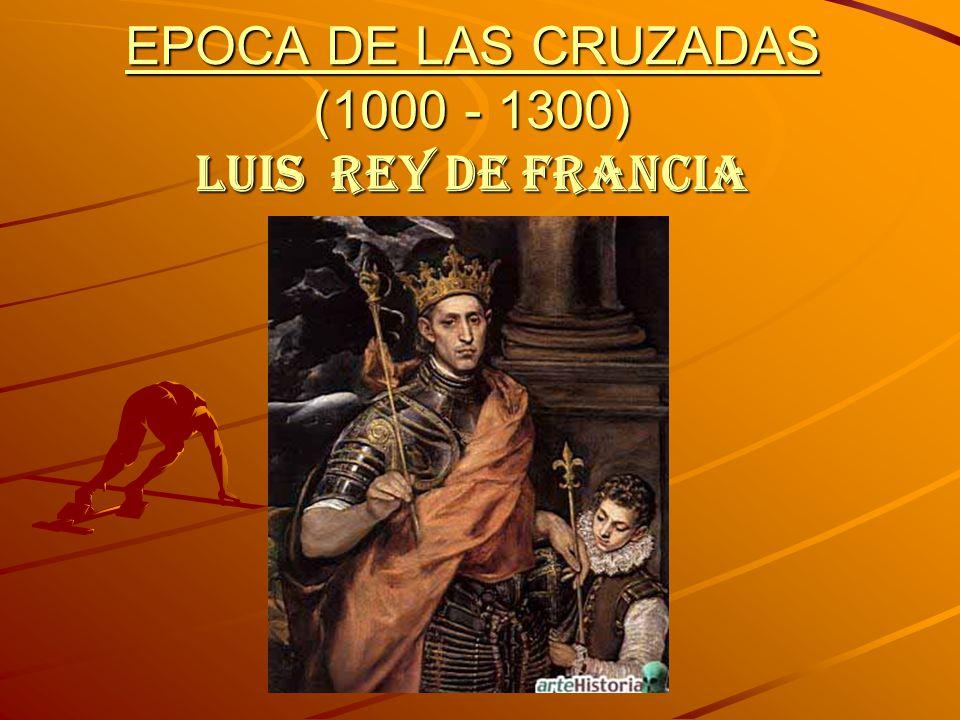 EPOCA DE LAS CRUZADAS (1000 - 1300) LUIS REY DE FRANCIA