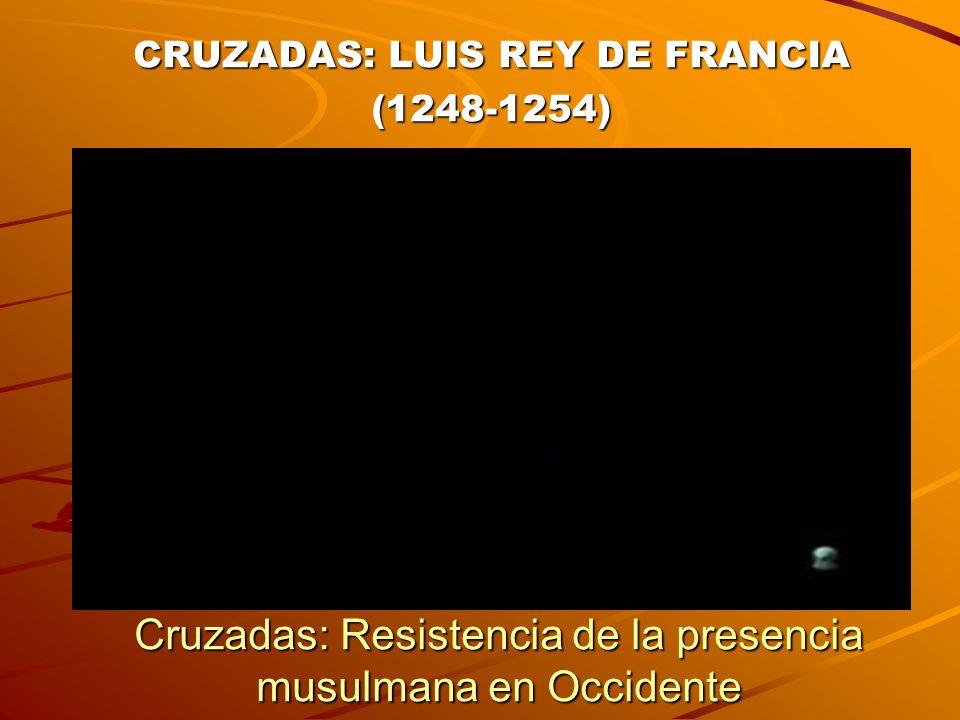 CRUZADAS: LUIS REY DE FRANCIA (1248-1254) Cruzadas: Resistencia de la presencia musulmana en Occidente
