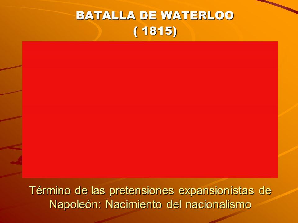 BATALLA DE WATERLOO ( 1815) Término de las pretensiones expansionistas de Napoleón: Nacimiento del nacionalismo