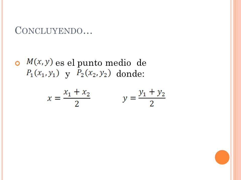 C ONCLUYENDO … es el punto medio de y donde: