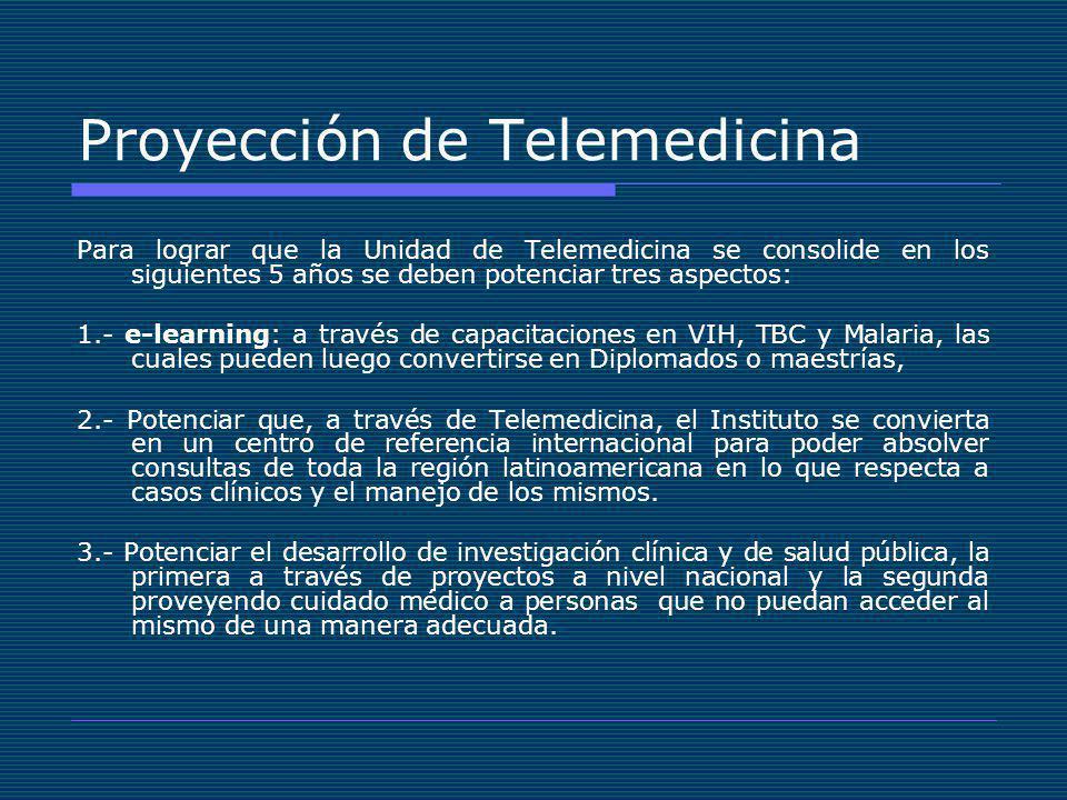 Proyección de Telemedicina Para lograr que la Unidad de Telemedicina se consolide en los siguientes 5 años se deben potenciar tres aspectos: 1.- e-learning: a través de capacitaciones en VIH, TBC y Malaria, las cuales pueden luego convertirse en Diplomados o maestrías, 2.- Potenciar que, a través de Telemedicina, el Instituto se convierta en un centro de referencia internacional para poder absolver consultas de toda la región latinoamericana en lo que respecta a casos clínicos y el manejo de los mismos.