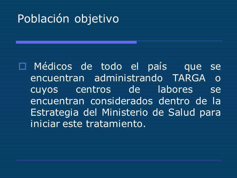 Población objetivo Médicos de todo el país que se encuentran administrando TARGA o cuyos centros de labores se encuentran considerados dentro de la Estrategia del Ministerio de Salud para iniciar este tratamiento.
