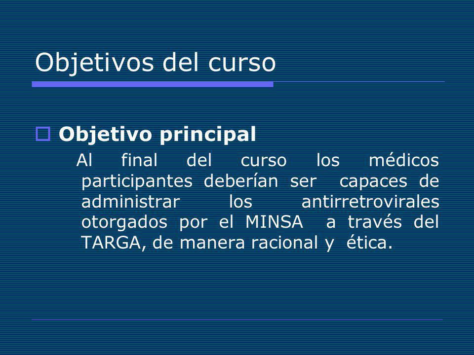 Objetivos del curso Objetivo principal Al final del curso los médicos participantes deberían ser capaces de administrar los antirretrovirales otorgados por el MINSA a través del TARGA, de manera racional y ética.
