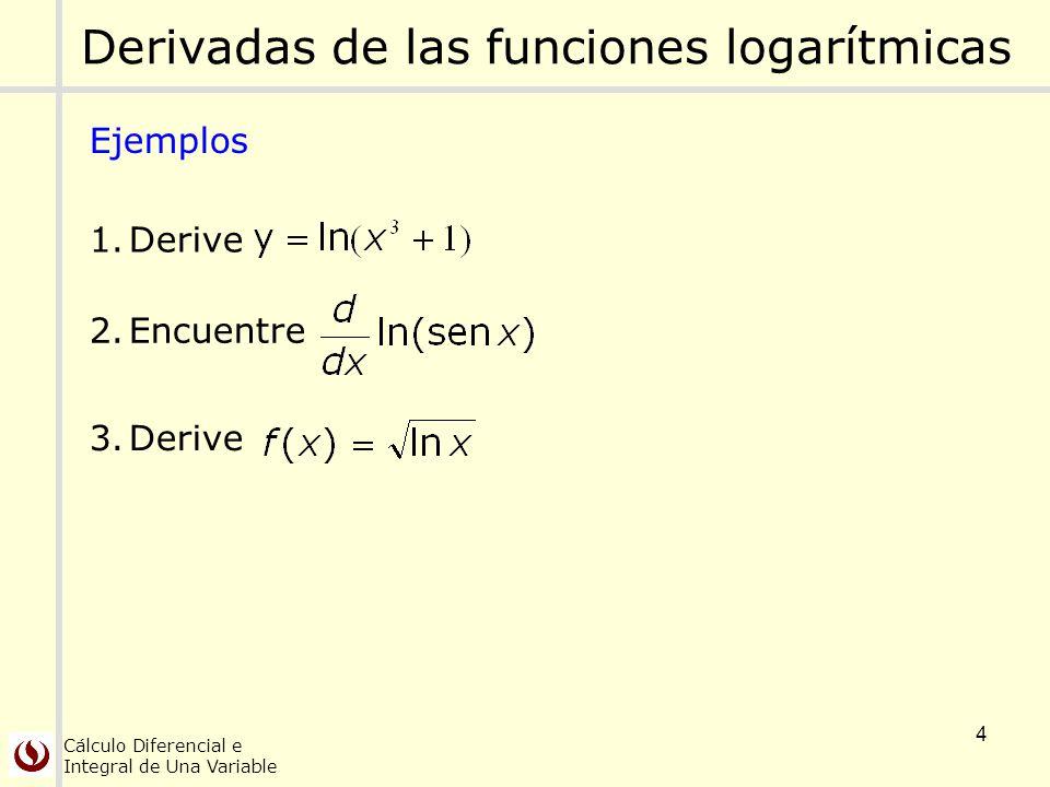 Cálculo Diferencial e Integral de Una Variable 4 Derivadas de las funciones logarítmicas Ejemplos 1.Derive 2.Encuentre 3.Derive