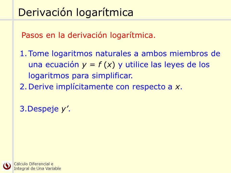 Cálculo Diferencial e Integral de Una Variable Derivación logarítmica 1.Tome logaritmos naturales a ambos miembros de una ecuación y = f (x) y utilice