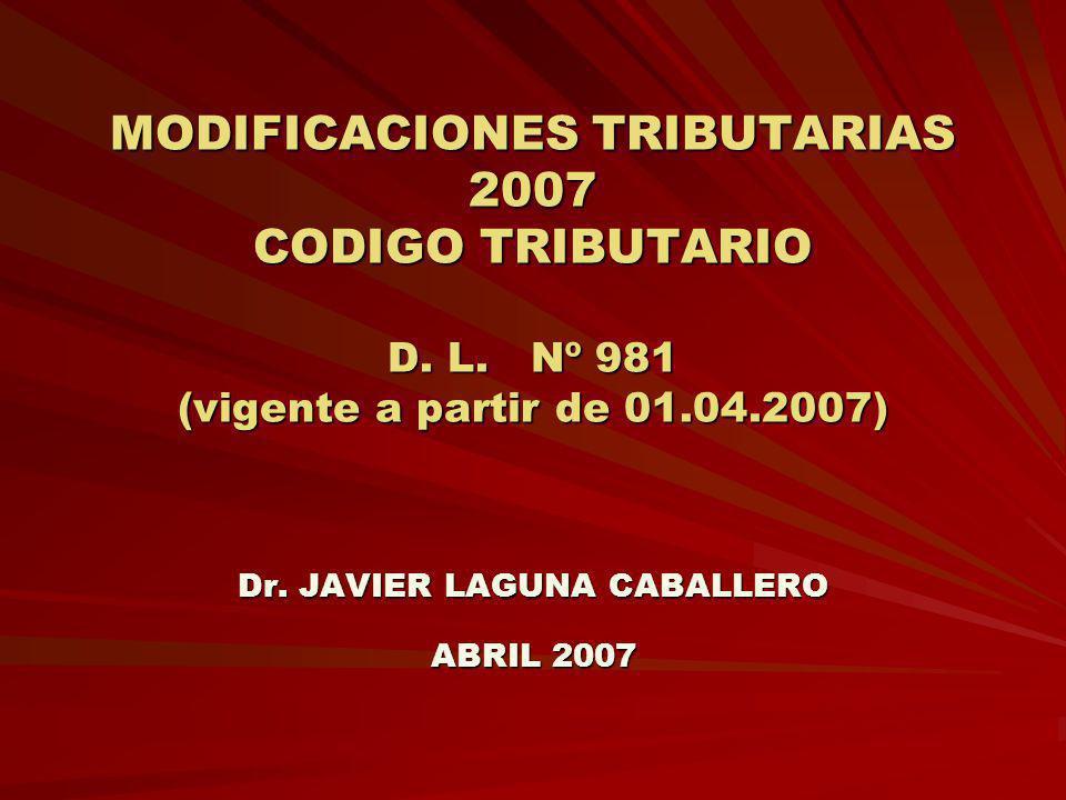 MODIFICACIONES TRIBUTARIAS 2007 CODIGO TRIBUTARIO D. L. Nº 981 (vigente a partir de 01.04.2007) Dr. JAVIER LAGUNA CABALLERO ABRIL 2007
