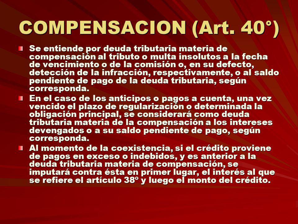 COMPENSACION (Art. 40°) Se entiende por deuda tributaria materia de compensación al tributo o multa insolutos a la fecha de vencimiento o de la comisi
