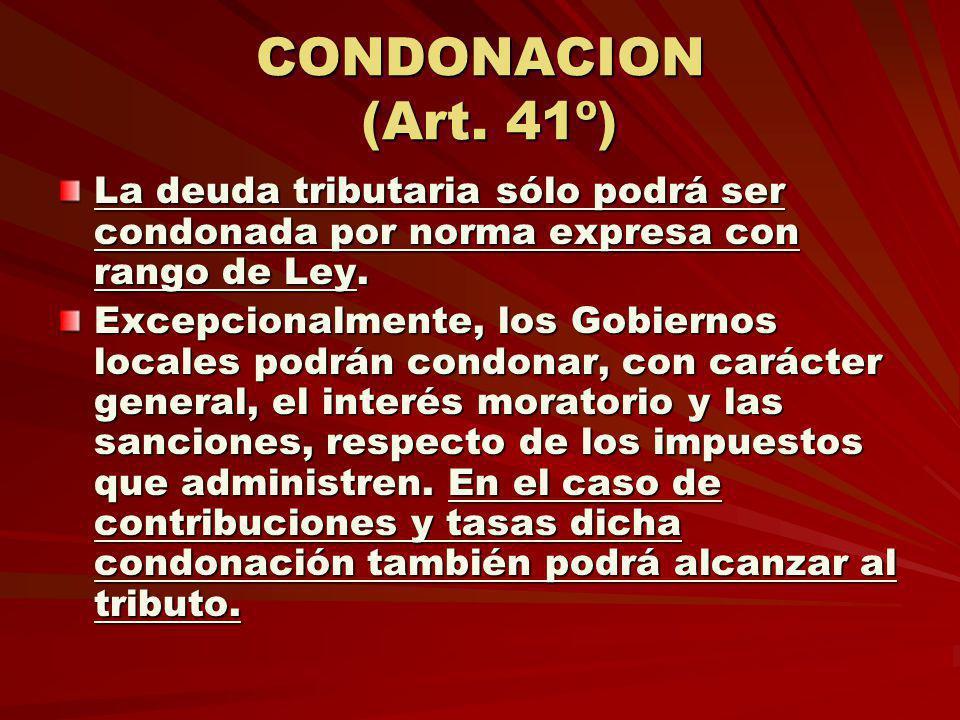 CONDONACION (Art. 41º) La deuda tributaria sólo podrá ser condonada por norma expresa con rango de Ley. Excepcionalmente, los Gobiernos locales podrán