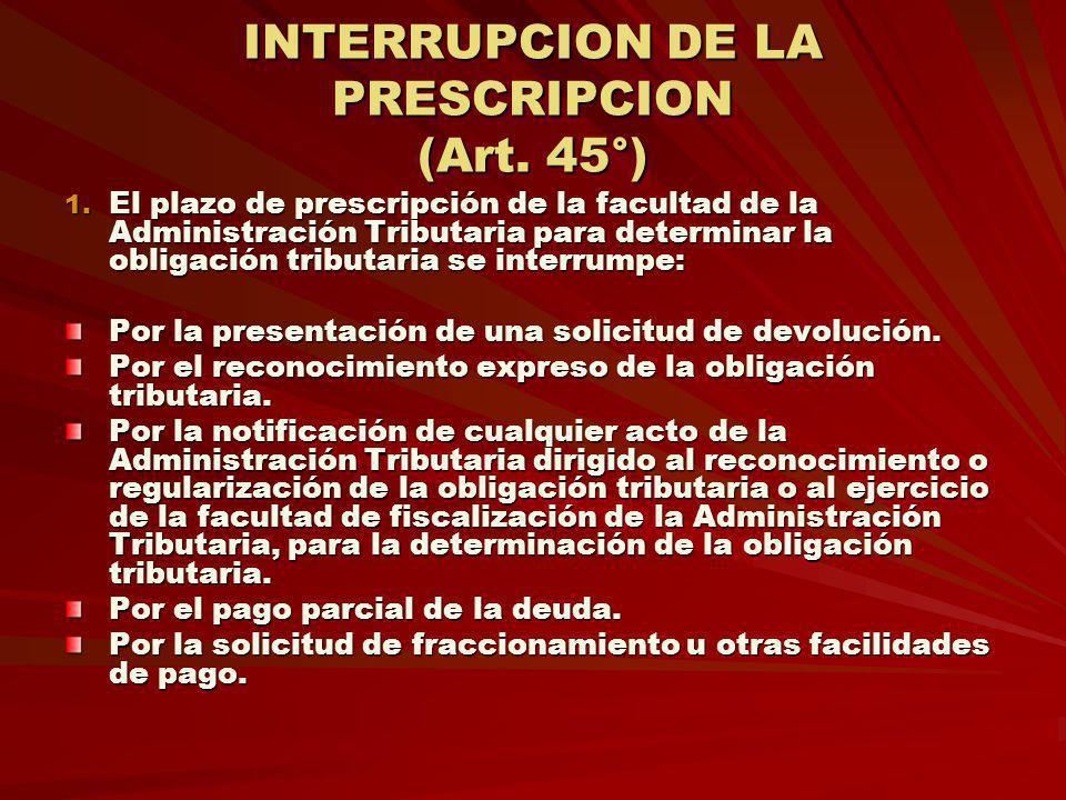INTERRUPCION DE LA PRESCRIPCION (Art. 45°) 1. El plazo de prescripción de la facultad de la Administración Tributaria para determinar la obligación tr