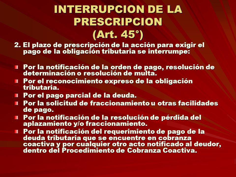 INTERRUPCION DE LA PRESCRIPCION (Art. 45°) 2. El plazo de prescripción de la acción para exigir el pago de la obligación tributaria se interrumpe: Por
