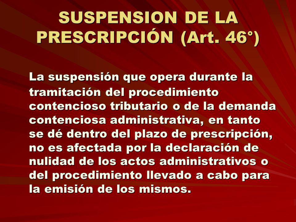 SUSPENSION DE LA PRESCRIPCIÓN (Art. 46°) La suspensión que opera durante la tramitación del procedimiento contencioso tributario o de la demanda conte
