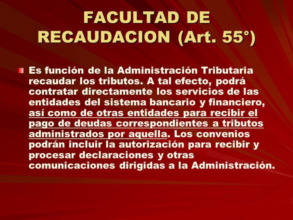 FACULTAD DE RECAUDACION (Art. 55°) Es función de la Administración Tributaria recaudar los tributos. A tal efecto, podrá contratar directamente los se