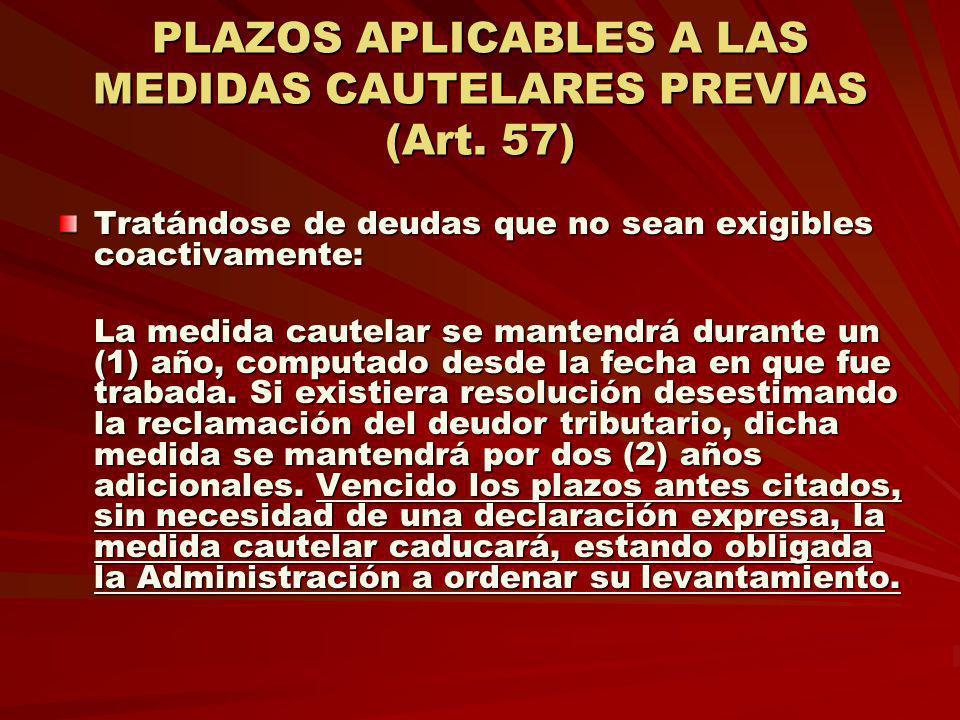 PLAZOS APLICABLES A LAS MEDIDAS CAUTELARES PREVIAS (Art. 57) Tratándose de deudas que no sean exigibles coactivamente: Tratándose de deudas que no sea