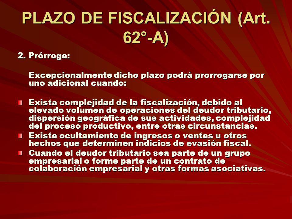 PLAZO DE FISCALIZACIÓN (Art. 62°-A) 2. Prórroga: Excepcionalmente dicho plazo podrá prorrogarse por uno adicional cuando: Exista complejidad de la fis