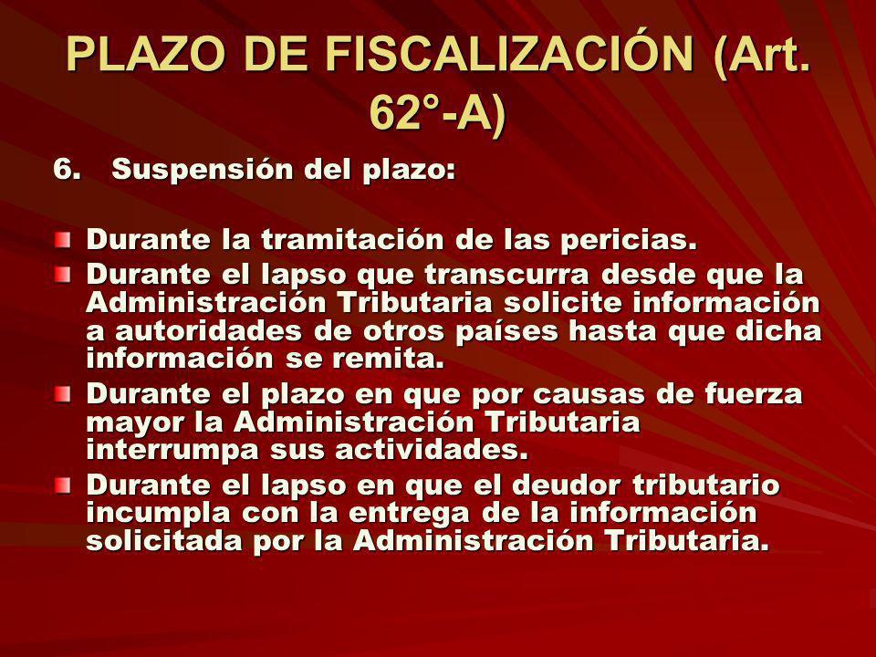 PLAZO DE FISCALIZACIÓN (Art. 62°-A) 6. Suspensión del plazo: Durante la tramitación de las pericias. Durante el lapso que transcurra desde que la Admi