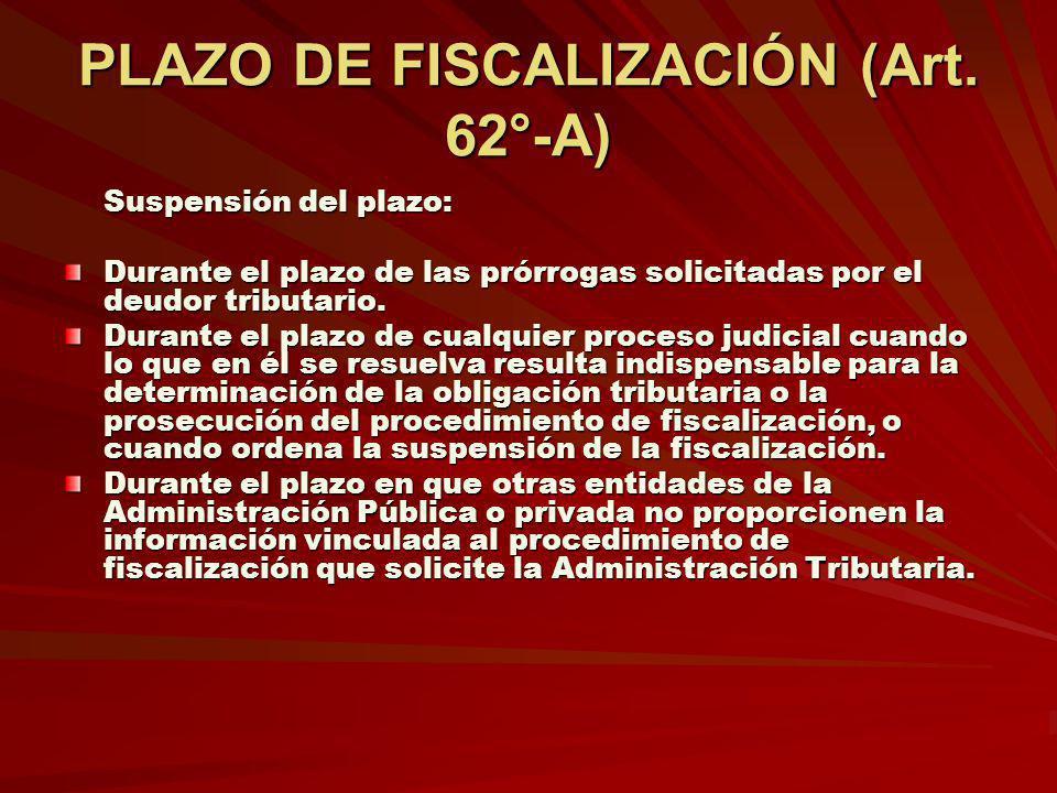 PLAZO DE FISCALIZACIÓN (Art. 62°-A) Suspensión del plazo: Durante el plazo de las prórrogas solicitadas por el deudor tributario. Durante el plazo de
