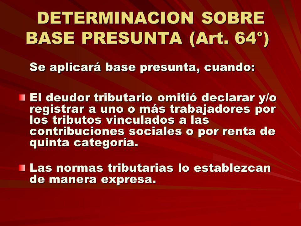 DETERMINACION SOBRE BASE PRESUNTA (Art. 64°) DETERMINACION SOBRE BASE PRESUNTA (Art. 64°) Se aplicará base presunta, cuando: El deudor tributario omit