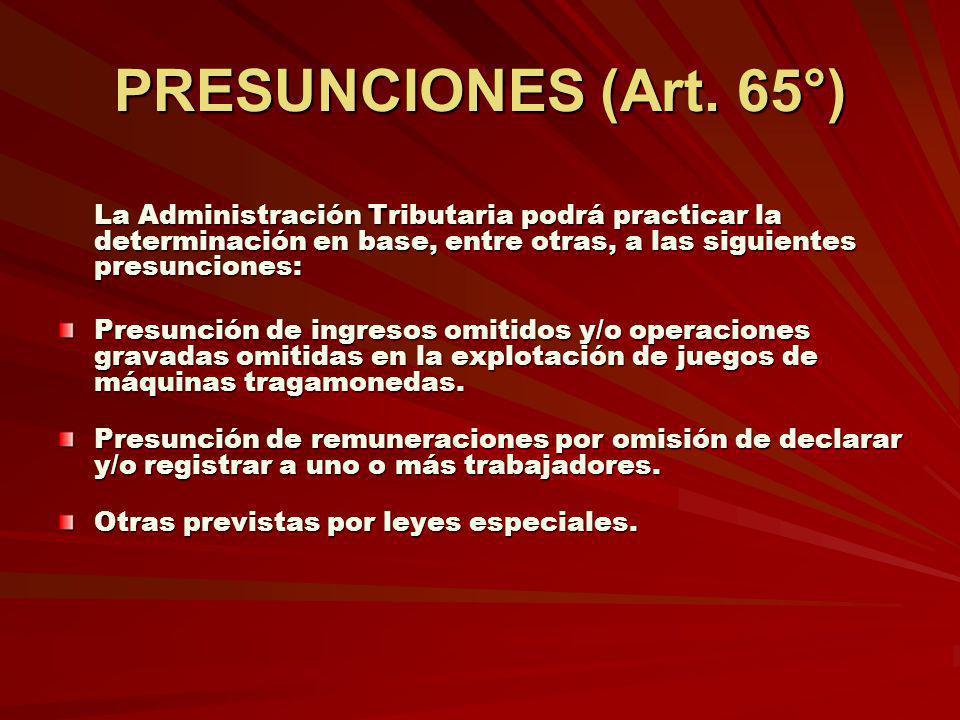 PRESUNCIONES (Art. 65°) La Administración Tributaria podrá practicar la determinación en base, entre otras, a las siguientes presunciones: Presunción
