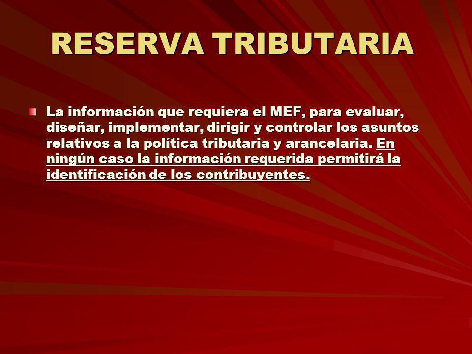 RESERVA TRIBUTARIA RESERVA TRIBUTARIA La información que requiera el MEF, para evaluar, diseñar, implementar, dirigir y controlar los asuntos relativo