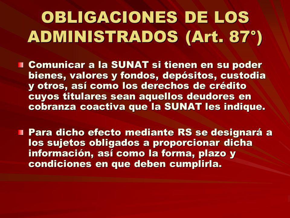 OBLIGACIONES DE LOS ADMINISTRADOS (Art. 87°) Comunicar a la SUNAT si tienen en su poder bienes, valores y fondos, depósitos, custodia y otros, así com