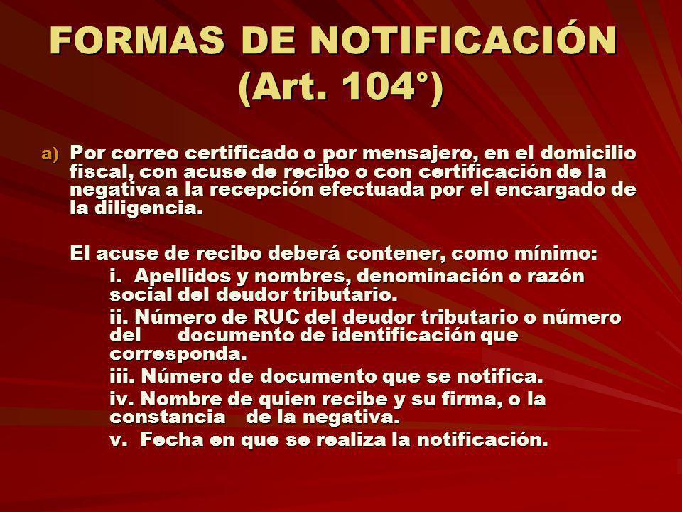 FORMAS DE NOTIFICACIÓN (Art. 104°) a) Por correo certificado o por mensajero, en el domicilio fiscal, con acuse de recibo o con certificación de la ne