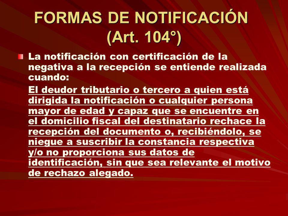 FORMAS DE NOTIFICACIÓN (Art. 104°) La notificación con certificación de la negativa a la recepción se entiende realizada cuando: El deudor tributario