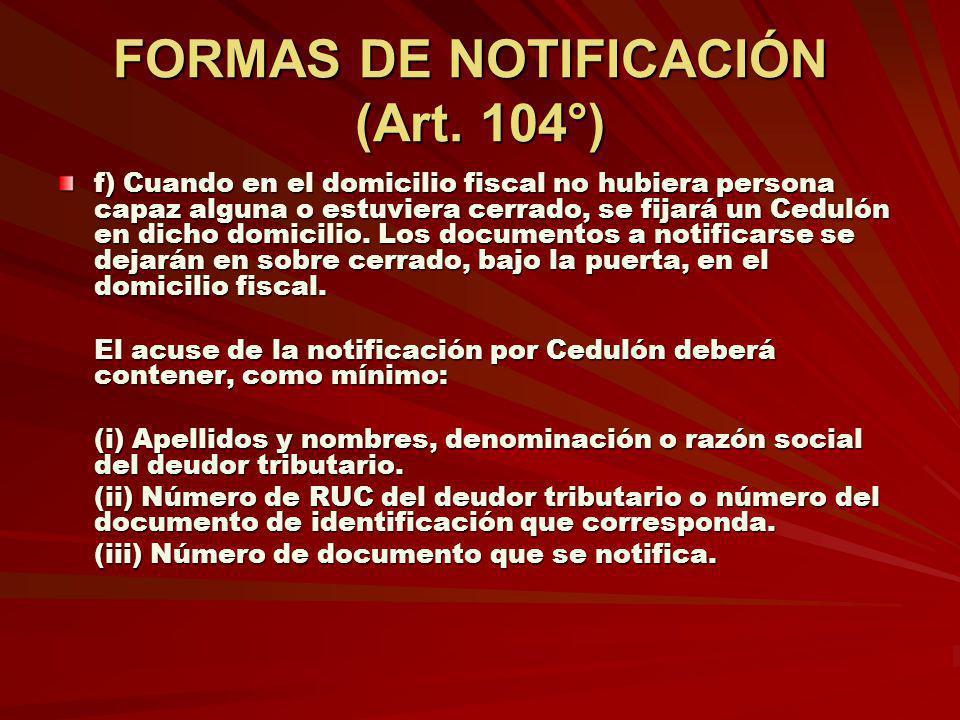 FORMAS DE NOTIFICACIÓN (Art. 104°) f) Cuando en el domicilio fiscal no hubiera persona capaz alguna o estuviera cerrado, se fijará un Cedulón en dicho